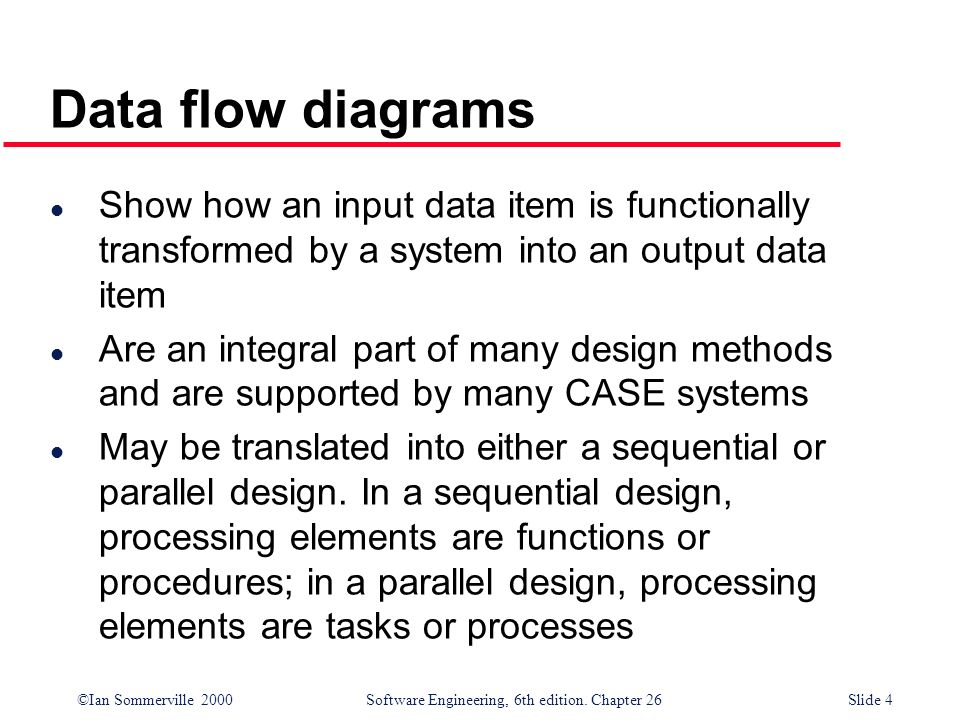 Data flow diagrams Show how an input data item is functionally transformed by a system into an output data item.