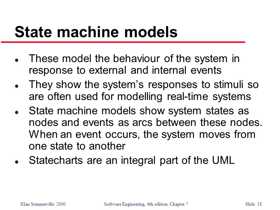 State machine models These model the behaviour of the system in response to external and internal events.