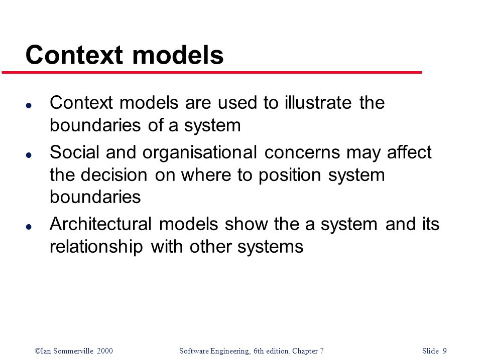 Context models Context models are used to illustrate the boundaries of a system.