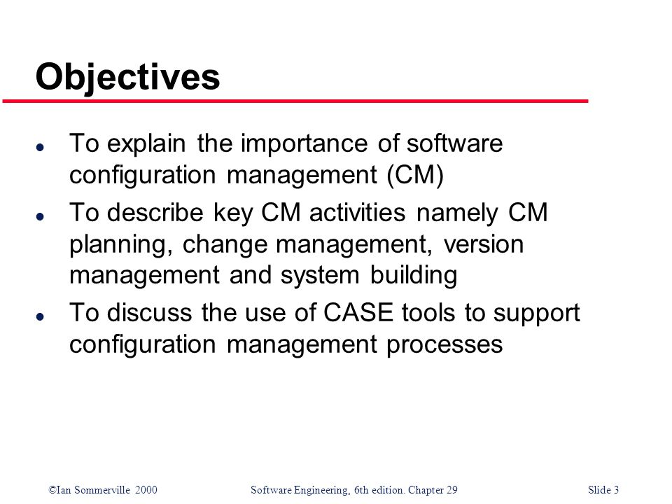 Objectives To explain the importance of software configuration management (CM)