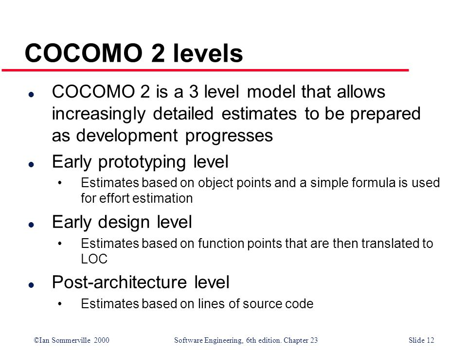 COCOMO 2 levels COCOMO 2 is a 3 level model that allows increasingly detailed estimates to be prepared as development progresses.