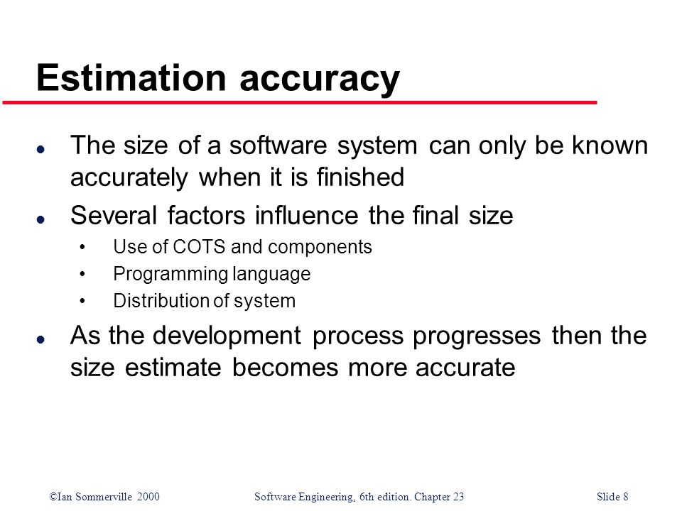 Estimation accuracy The size of a software system can only be known accurately when it is finished.