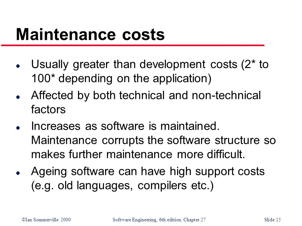 Maintenance costs Usually greater than development costs (2* to 100* depending on the application)