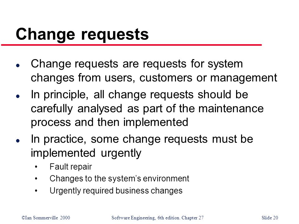 Change requests Change requests are requests for system changes from users, customers or management.
