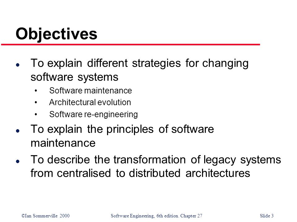 Objectives To explain different strategies for changing software systems. Software maintenance. Architectural evolution.