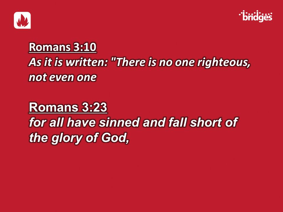 Romans 3:10 As it is written: There is no one righteous, not even one. Romans 3:23. for all have sinned and fall short of.