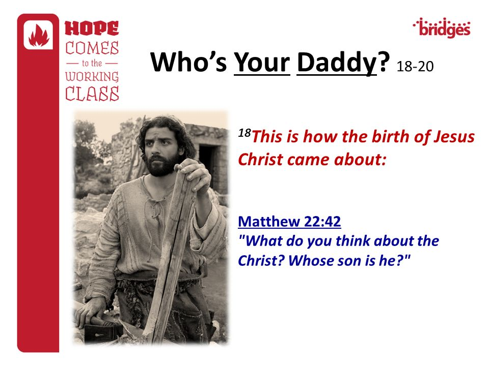 Who's Your Daddy This is how the birth of Jesus Christ came about: Matthew 22:42.