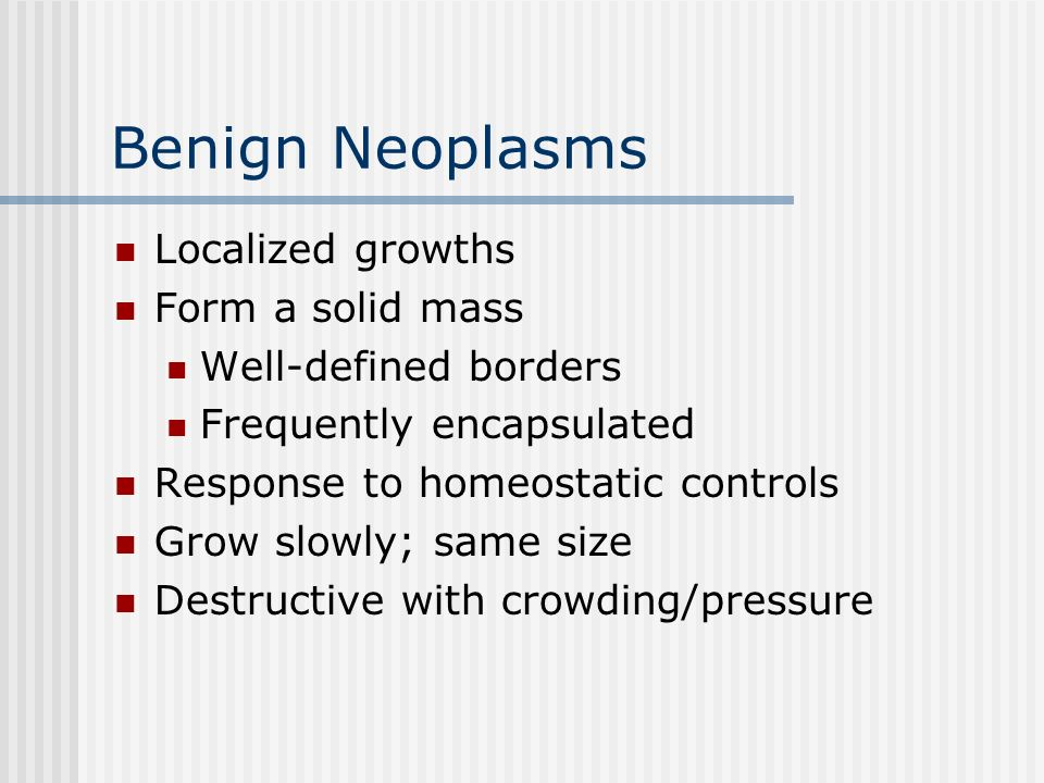 Benign Neoplasms Localized growths Form a solid mass