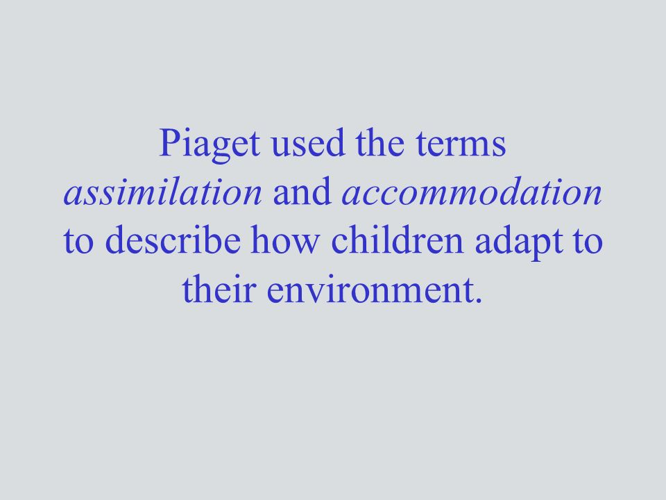 Piaget used the terms assimilation and accommodation to describe how children adapt to their environment.