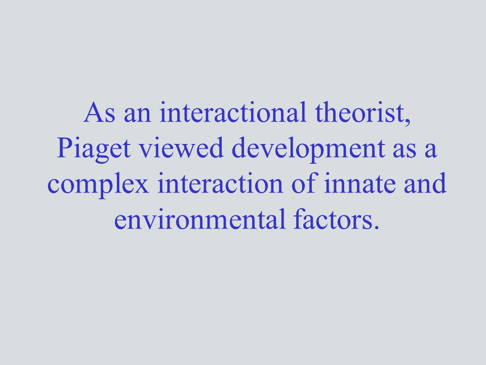 As an interactional theorist, Piaget viewed development as a complex interaction of innate and environmental factors.