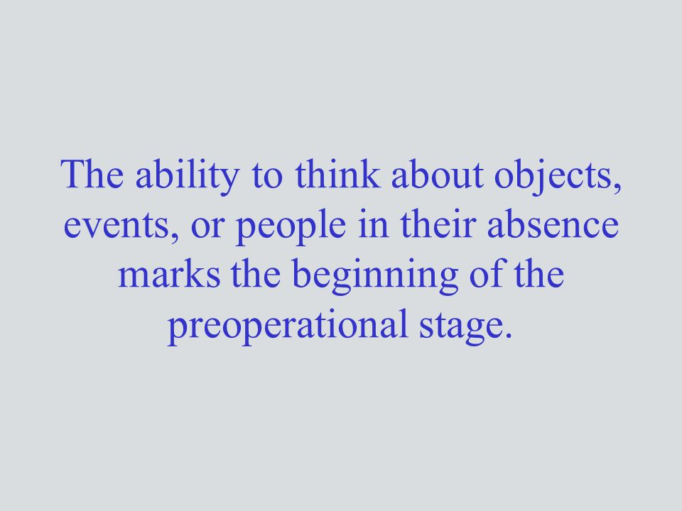The ability to think about objects, events, or people in their absence marks the beginning of the preoperational stage.