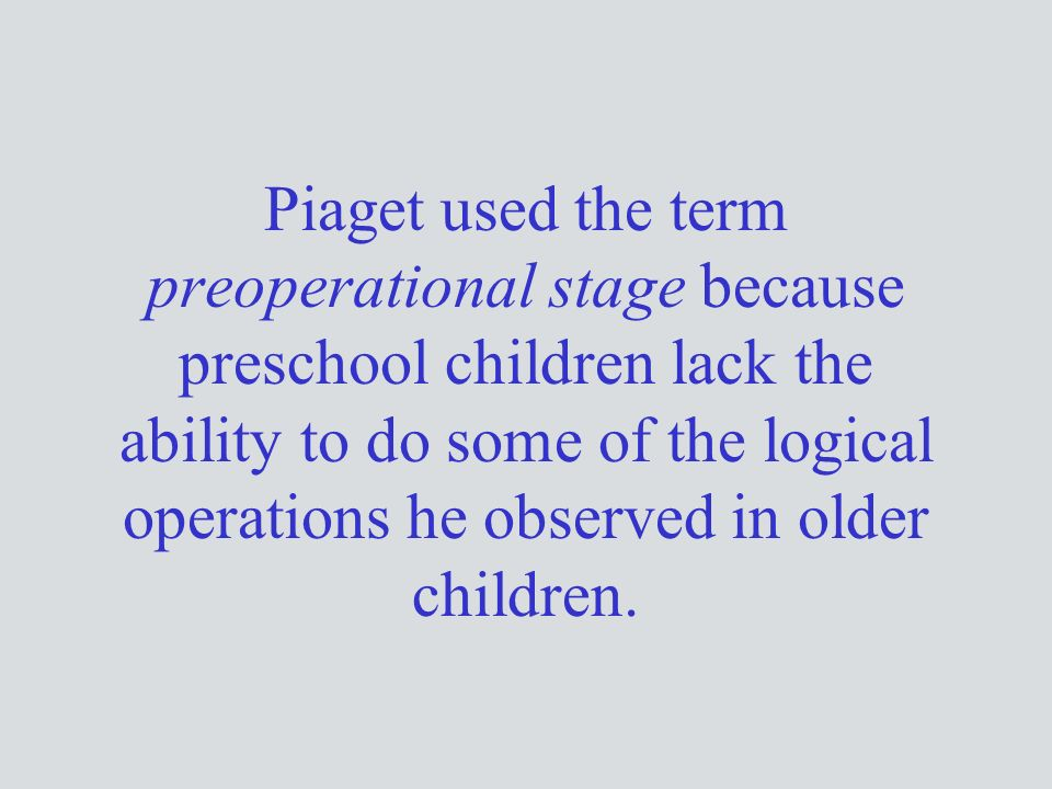 Piaget used the term preoperational stage because preschool children lack the ability to do some of the logical operations he observed in older children.