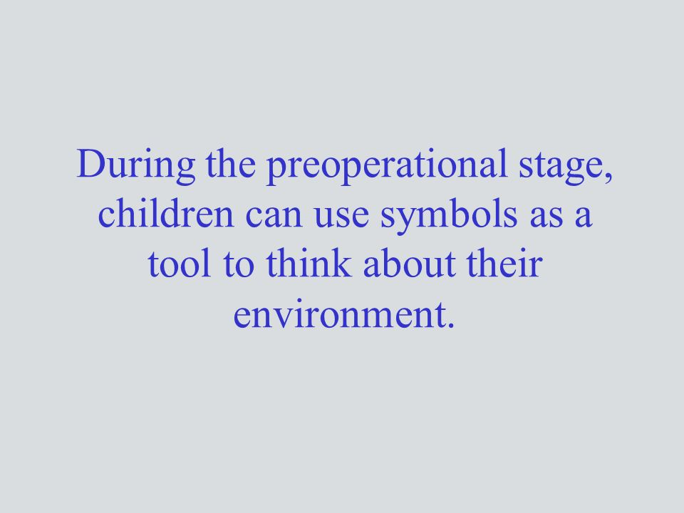 During the preoperational stage, children can use symbols as a tool to think about their environment.