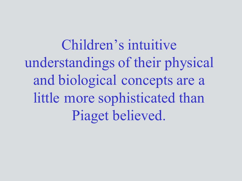 Children's intuitive understandings of their physical and biological concepts are a little more sophisticated than Piaget believed.