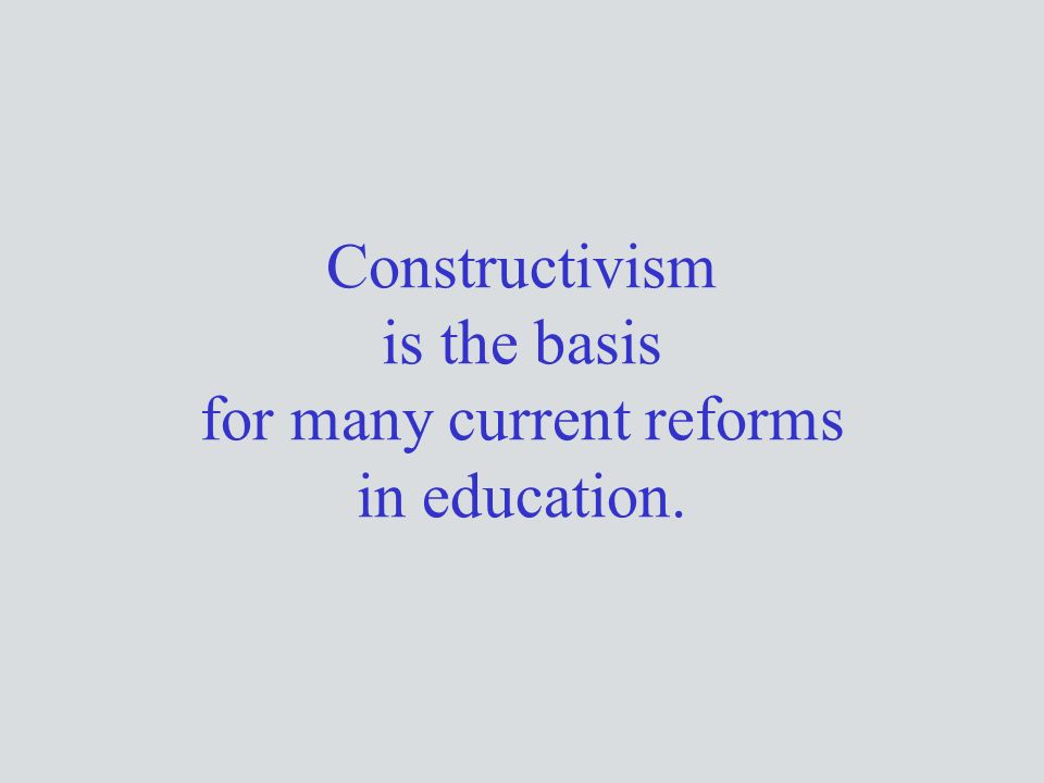 Constructivism is the basis for many current reforms in education.