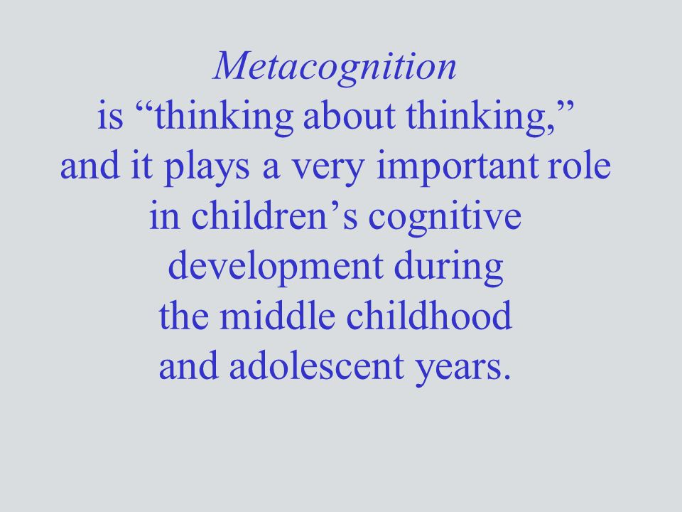 Metacognition is thinking about thinking, and it plays a very important role in children's cognitive development during the middle childhood and adolescent years.