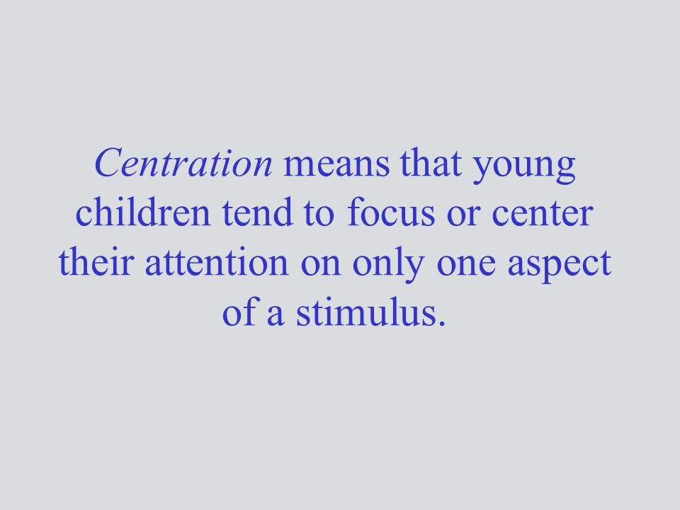 Centration means that young children tend to focus or center their attention on only one aspect of a stimulus.