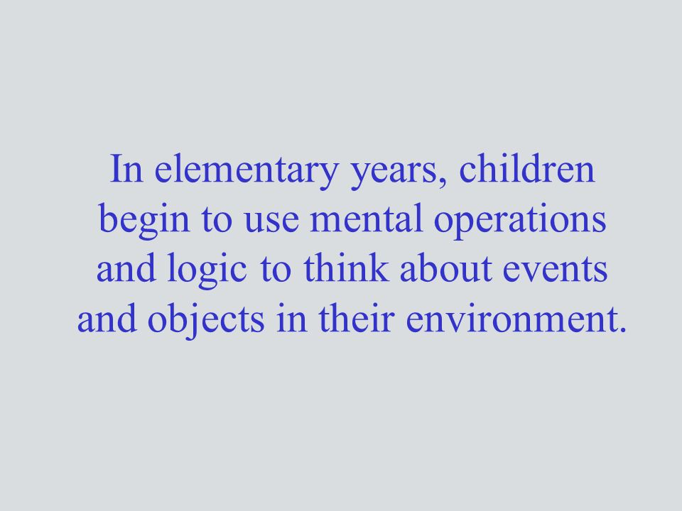 In elementary years, children begin to use mental operations and logic to think about events and objects in their environment.