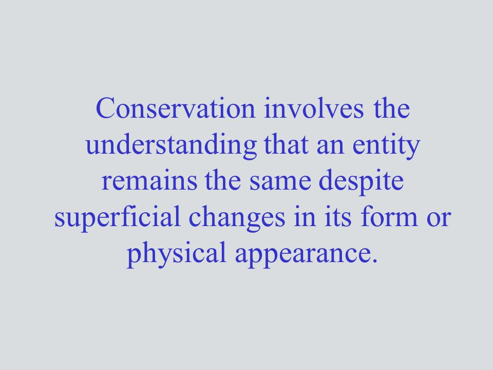 Conservation involves the understanding that an entity remains the same despite superficial changes in its form or physical appearance.