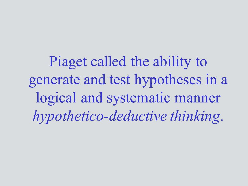 Piaget called the ability to generate and test hypotheses in a logical and systematic manner hypothetico-deductive thinking.