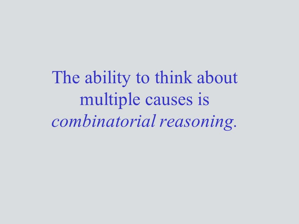 The ability to think about multiple causes is combinatorial reasoning.