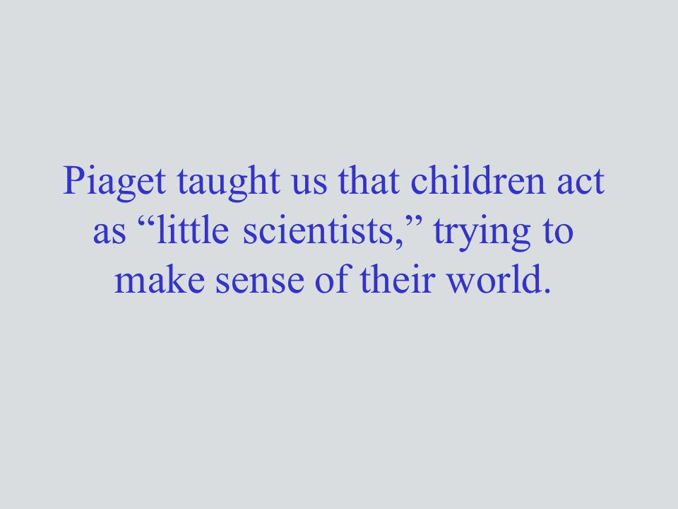 Piaget taught us that children act as little scientists, trying to make sense of their world.