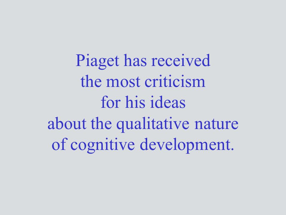 Piaget has received the most criticism for his ideas about the qualitative nature of cognitive development.