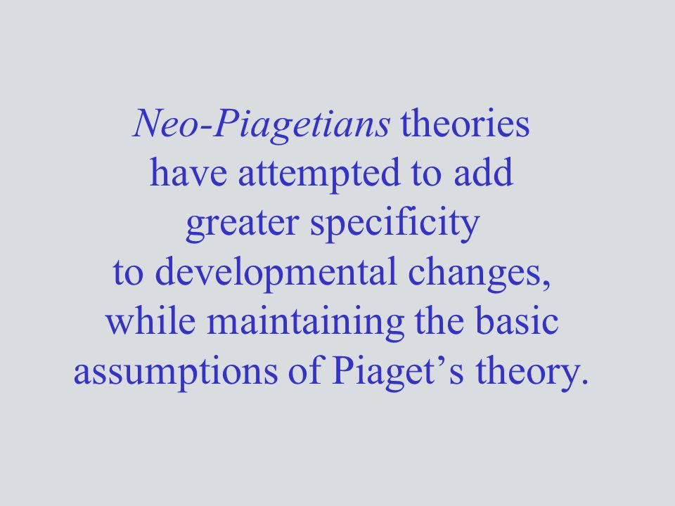 Neo-Piagetians theories have attempted to add greater specificity to developmental changes, while maintaining the basic assumptions of Piaget's theory.