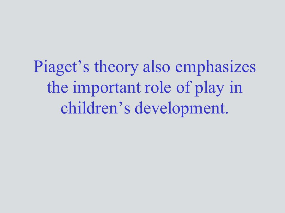 Piaget's theory also emphasizes the important role of play in children's development.