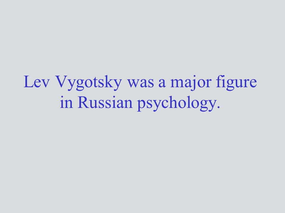 Lev Vygotsky was a major figure in Russian psychology.