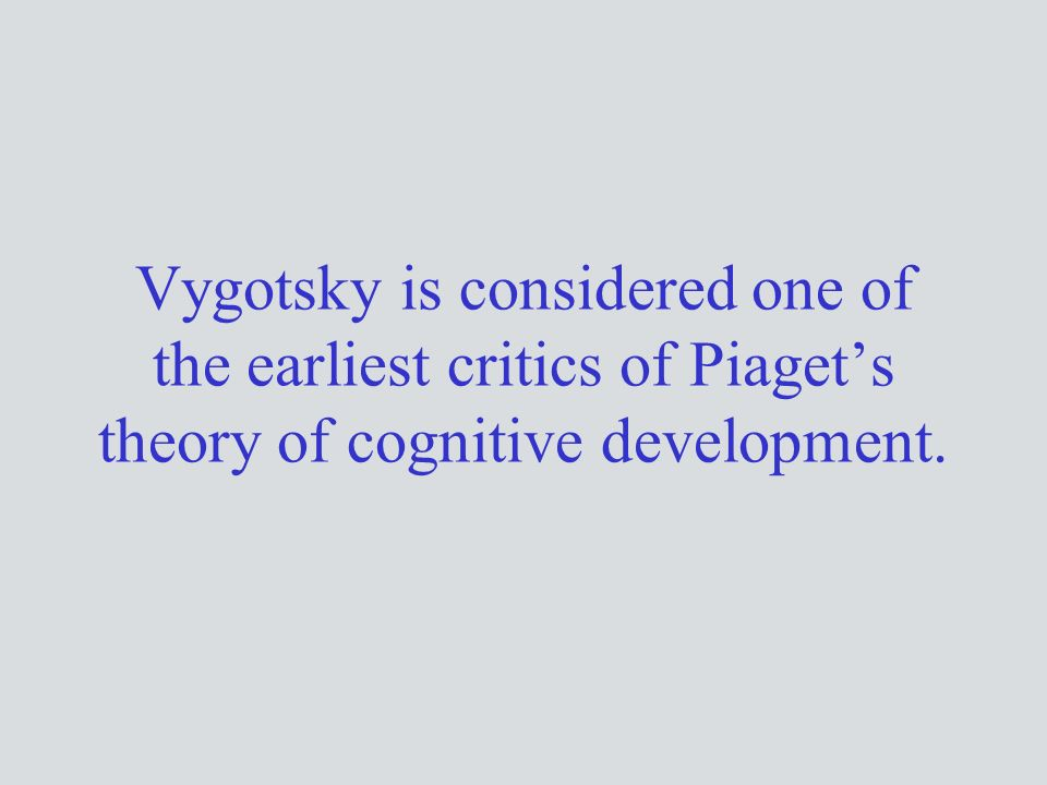 Vygotsky is considered one of the earliest critics of Piaget's theory of cognitive development.