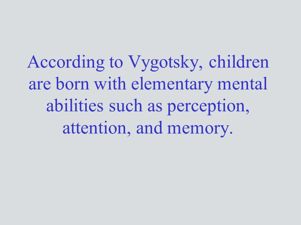 According to Vygotsky, children are born with elementary mental abilities such as perception, attention, and memory.