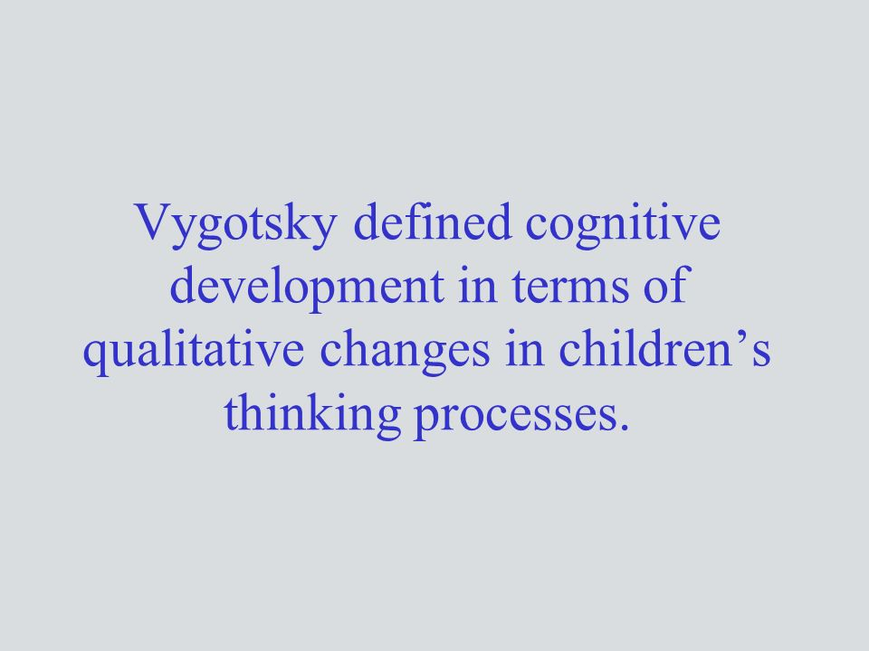 Vygotsky defined cognitive development in terms of qualitative changes in children's thinking processes.