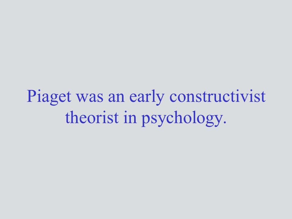 Piaget was an early constructivist theorist in psychology.