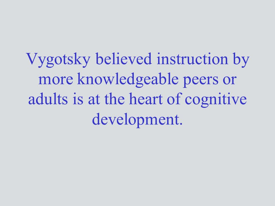 Vygotsky believed instruction by more knowledgeable peers or adults is at the heart of cognitive development.