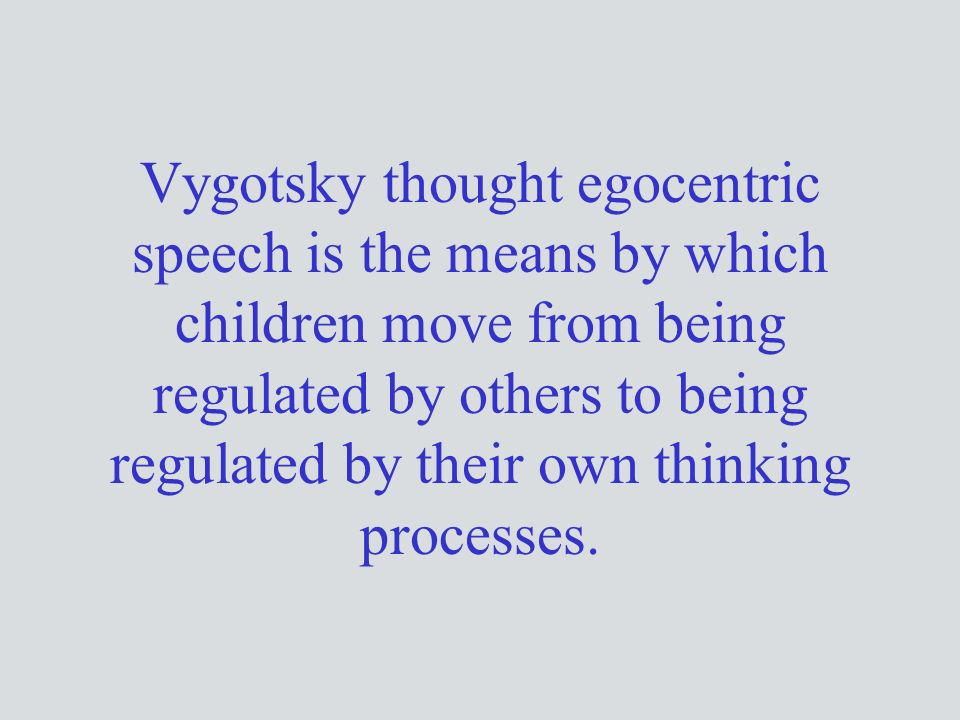 Vygotsky thought egocentric speech is the means by which children move from being regulated by others to being regulated by their own thinking processes.