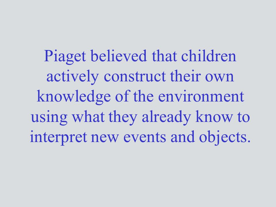 Piaget believed that children actively construct their own knowledge of the environment using what they already know to interpret new events and objects.