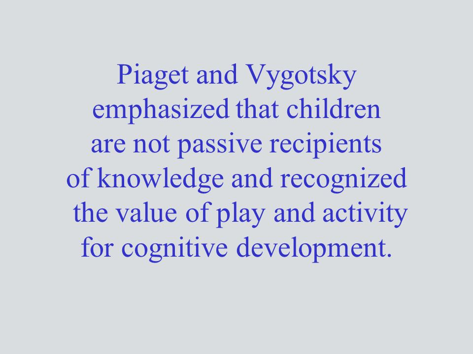 Piaget and Vygotsky emphasized that children are not passive recipients of knowledge and recognized the value of play and activity for cognitive development.