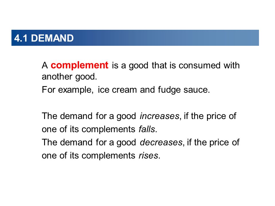 4.1 DEMAND A complement is a good that is consumed with another good.