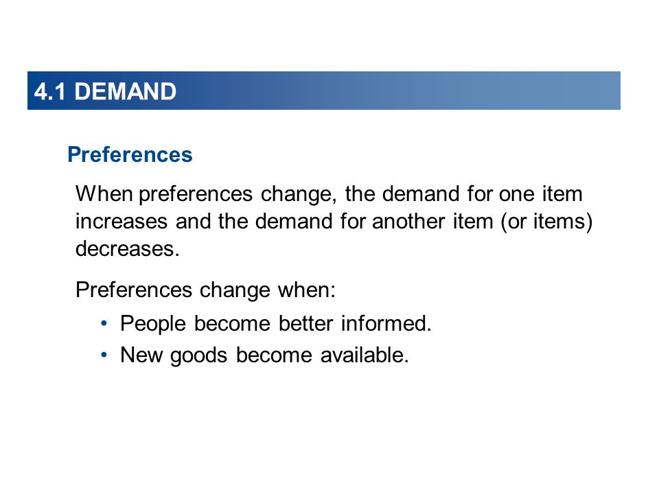 4.1 DEMAND Preferences. When preferences change, the demand for one item increases and the demand for another item (or items) decreases.