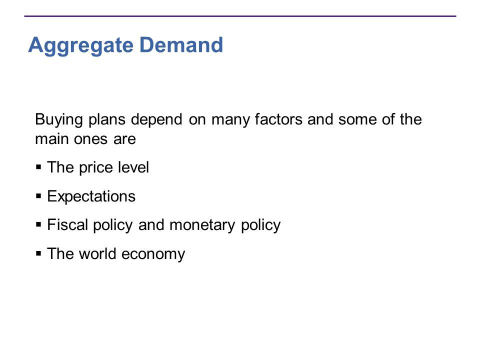 Aggregate Demand Buying plans depend on many factors and some of the main ones are. The price level.