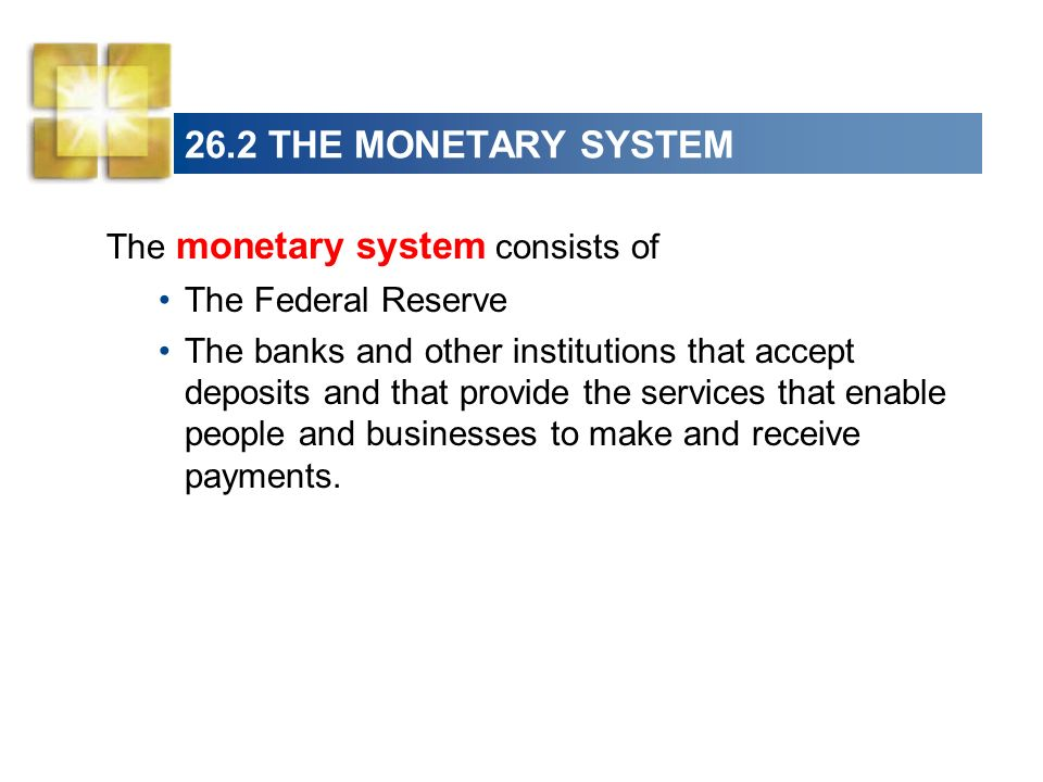 26.2 THE MONETARY SYSTEM The monetary system consists of