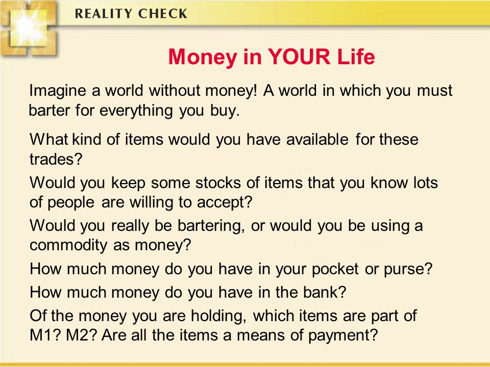 Money in YOUR Life Imagine a world without money! A world in which you must barter for everything you buy.
