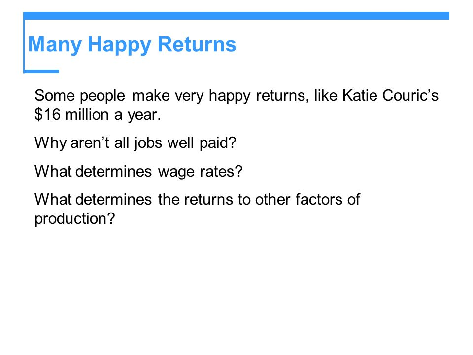 Many Happy Returns Some people make very happy returns, like Katie Couric's $16 million a year. Why aren't all jobs well paid
