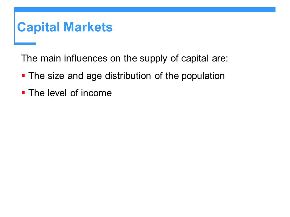 Capital Markets The main influences on the supply of capital are: