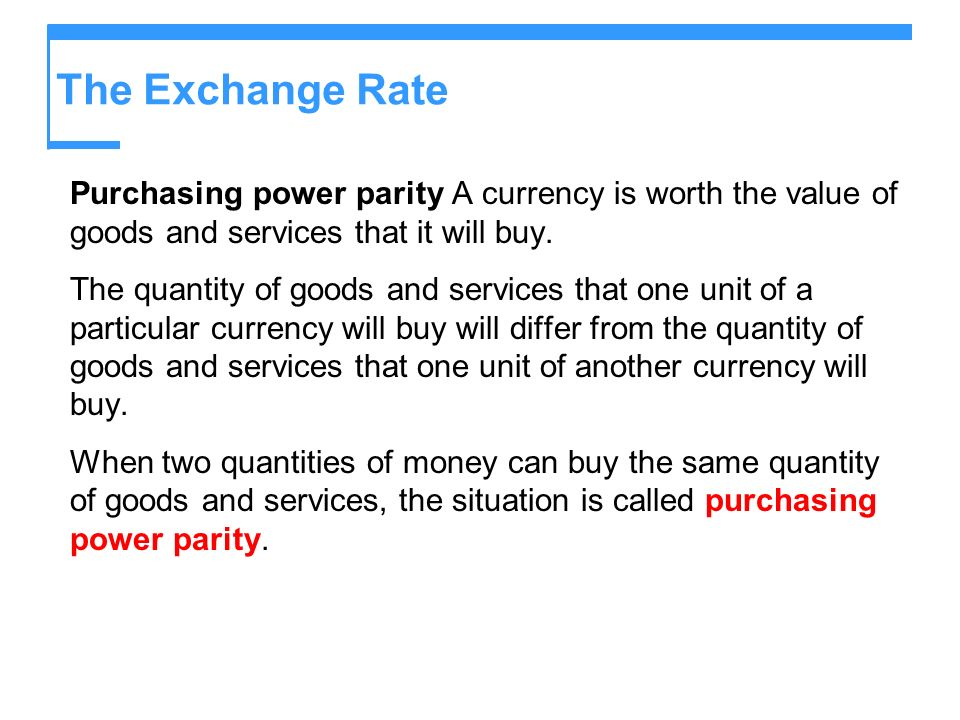 The Exchange Rate Purchasing power parity A currency is worth the value of goods and services that it will buy.