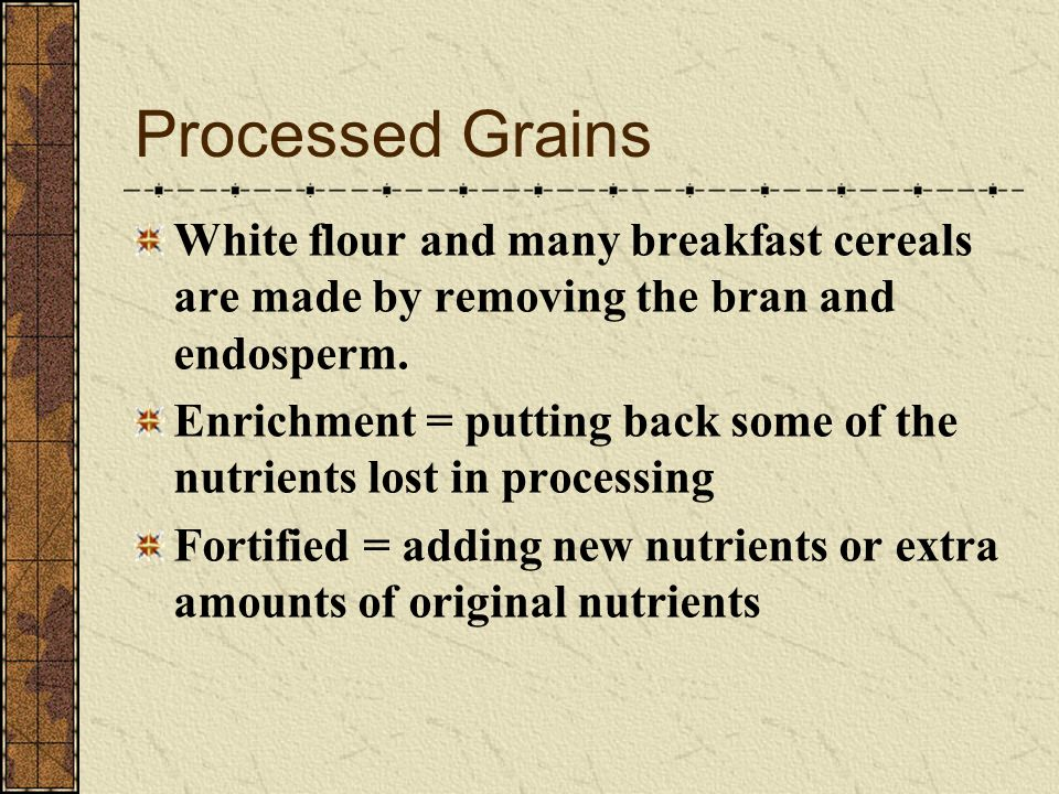 Processed Grains White flour and many breakfast cereals are made by removing the bran and endosperm.
