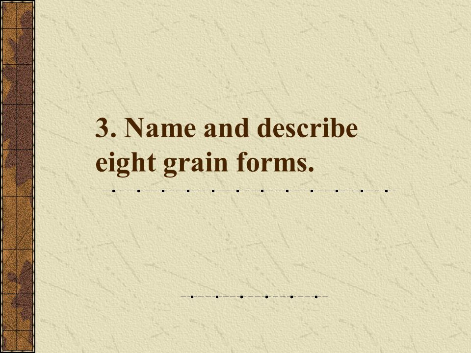 3. Name and describe eight grain forms.