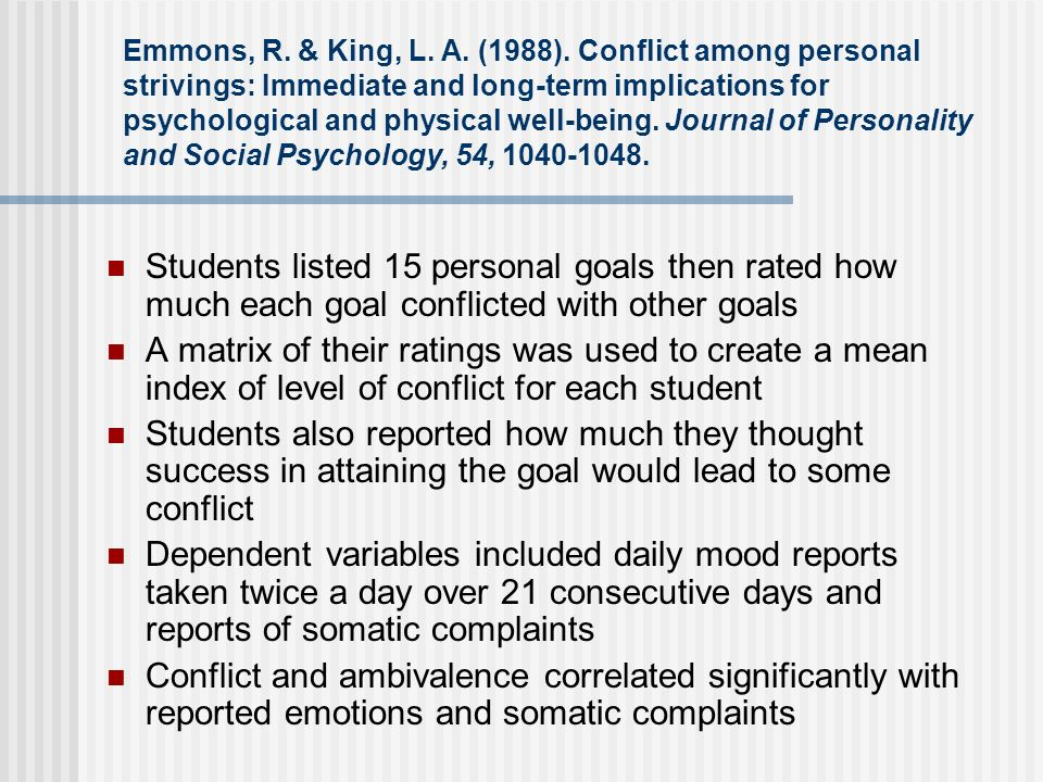 Emmons, R. & King, L. A. (1988). Conflict among personal strivings: Immediate and long-term implications for psychological and physical well-being. Journal of Personality and Social Psychology, 54,