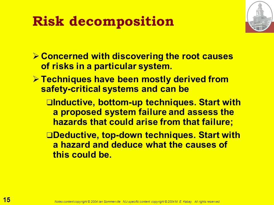 Risk decomposition Concerned with discovering the root causes of risks in a particular system.